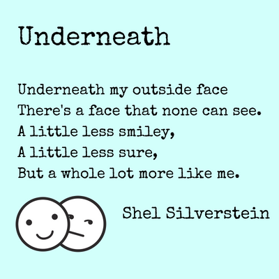 Underneath my outside faceThere's a face that none can see.A little less smiley,A little less sure,But a whole lot more like me.